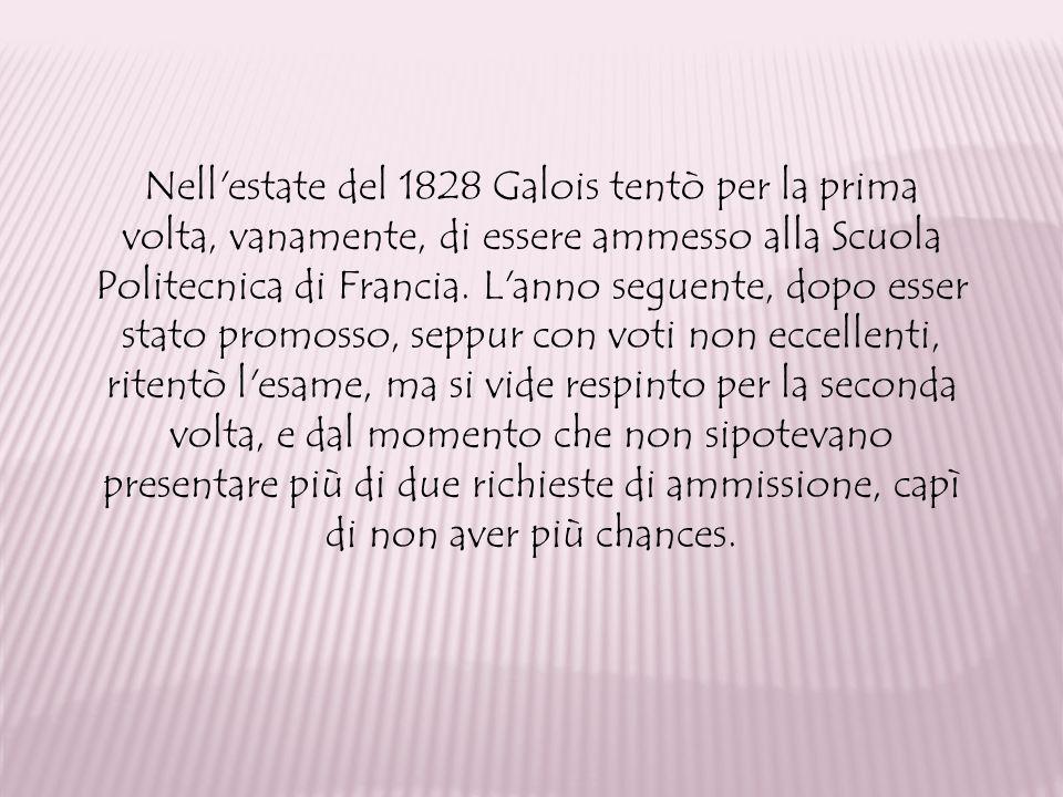 Nell'estate del 1828 Galois tentò per la prima volta, vanamente, di essere ammesso alla Scuola Politecnica di Francia. L'anno seguente, dopo esser sta