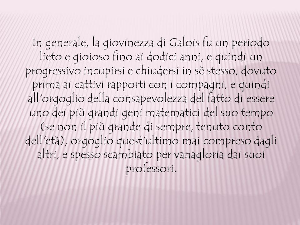 In generale, la giovinezza di Galois fu un periodo lieto e gioioso fino ai dodici anni, e quindi un progressivo incupirsi e chiudersi in sè stesso, do