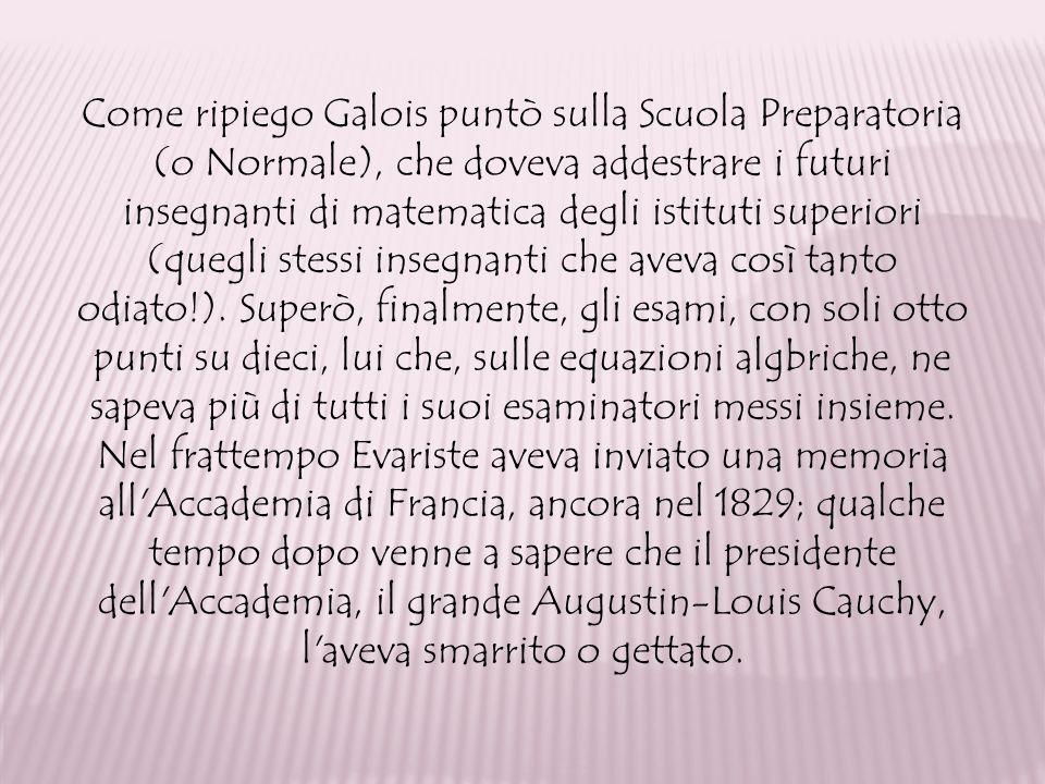 Come ripiego Galois puntò sulla Scuola Preparatoria (o Normale), che doveva addestrare i futuri insegnanti di matematica degli istituti superiori (que