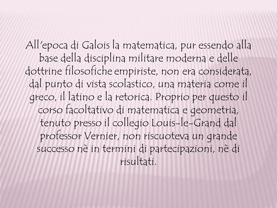 All'epoca di Galois la matematica, pur essendo alla base della disciplina militare moderna e delle dottrine filosofiche empiriste, non era considerata