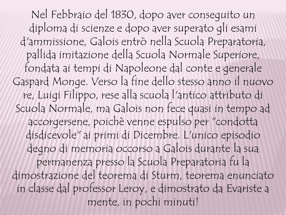 Nel Febbraio del 1830, dopo aver conseguito un diploma di scienze e dopo aver superato gli esami d'ammissione, Galois entrò nella Scuola Preparatoria,