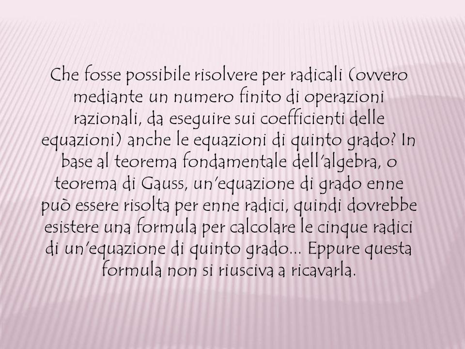 Che fosse possibile risolvere per radicali (ovvero mediante un numero finito di operazioni razionali, da eseguire sui coefficienti delle equazioni) an