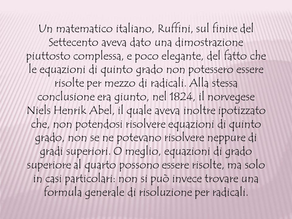 Un matematico italiano, Ruffini, sul finire del Settecento aveva dato una dimostrazione piuttosto complessa, e poco elegante, del fatto che le equazio