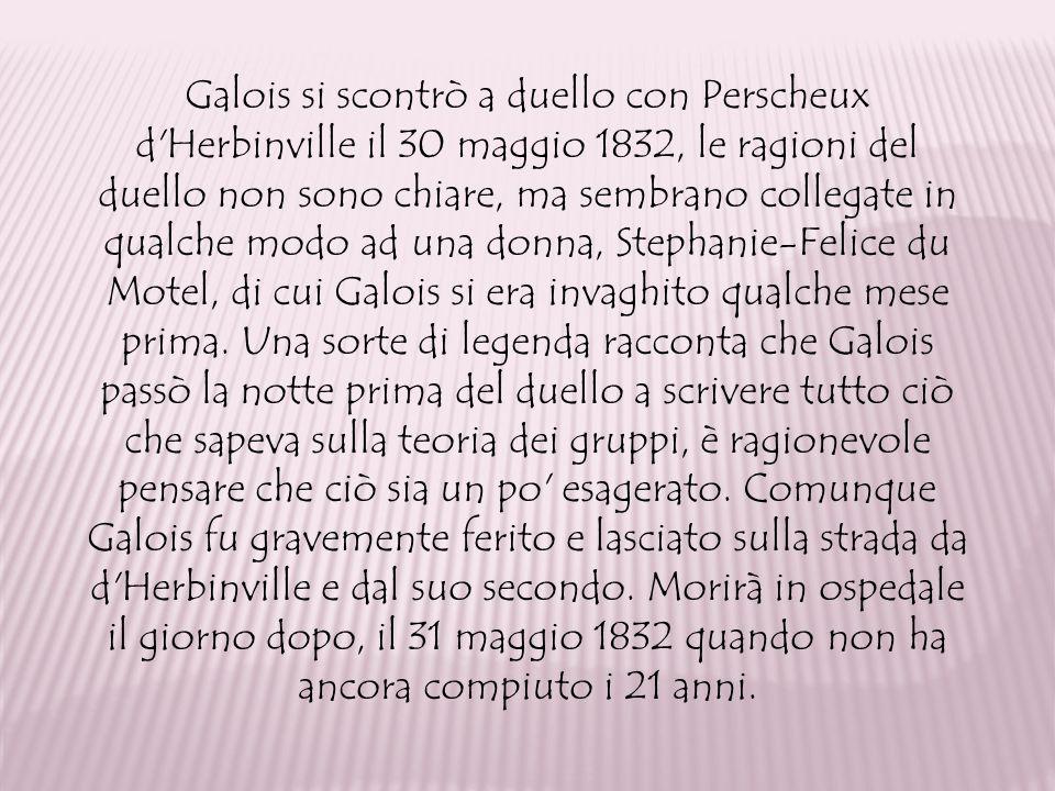 Galois si scontrò a duello con Perscheux d'Herbinville il 30 maggio 1832, le ragioni del duello non sono chiare, ma sembrano collegate in qualche modo
