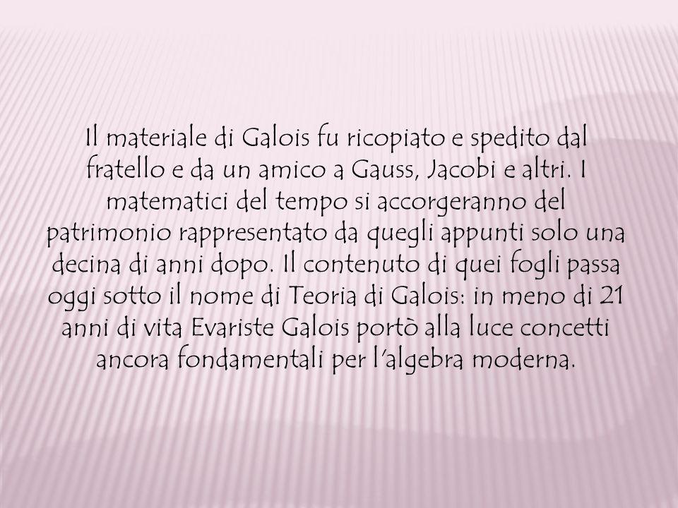 Il materiale di Galois fu ricopiato e spedito dal fratello e da un amico a Gauss, Jacobi e altri. I matematici del tempo si accorgeranno del patrimoni