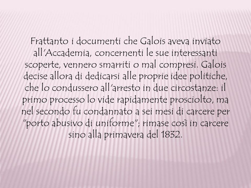 Frattanto i documenti che Galois aveva inviato all'Accademia, concernenti le sue interessanti scoperte, vennero smarriti o mal compresi. Galois decise