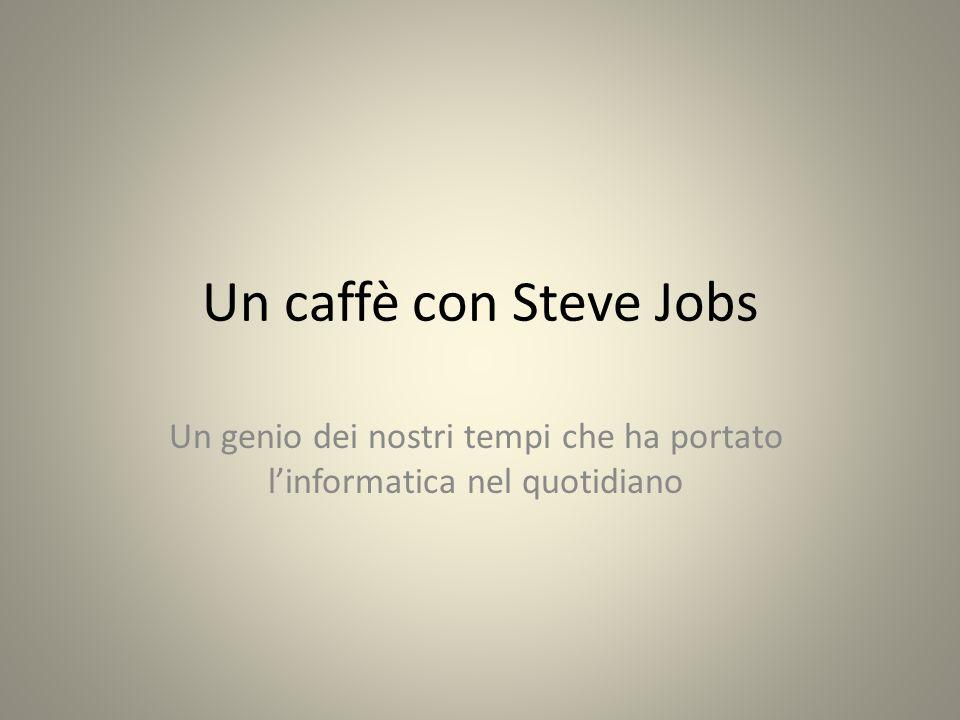 Un caffè con Steve Jobs Un genio dei nostri tempi che ha portato linformatica nel quotidiano