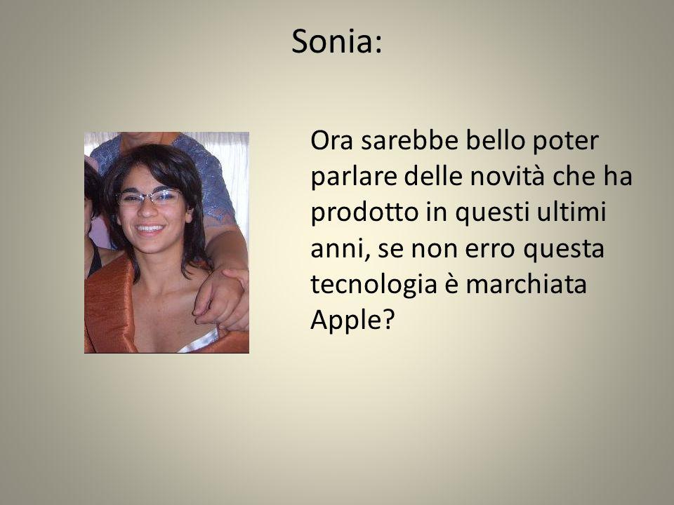 Sonia: Ora sarebbe bello poter parlare delle novità che ha prodotto in questi ultimi anni, se non erro questa tecnologia è marchiata Apple?