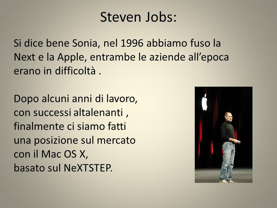 Steven Jobs: Si dice bene Sonia, nel 1996 abbiamo fuso la Next e la Apple, entrambe le aziende allepoca erano in difficoltà.