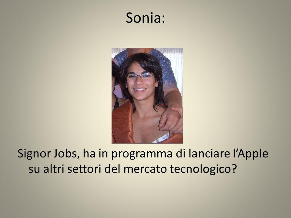 Sonia: Signor Jobs, ha in programma di lanciare lApple su altri settori del mercato tecnologico?