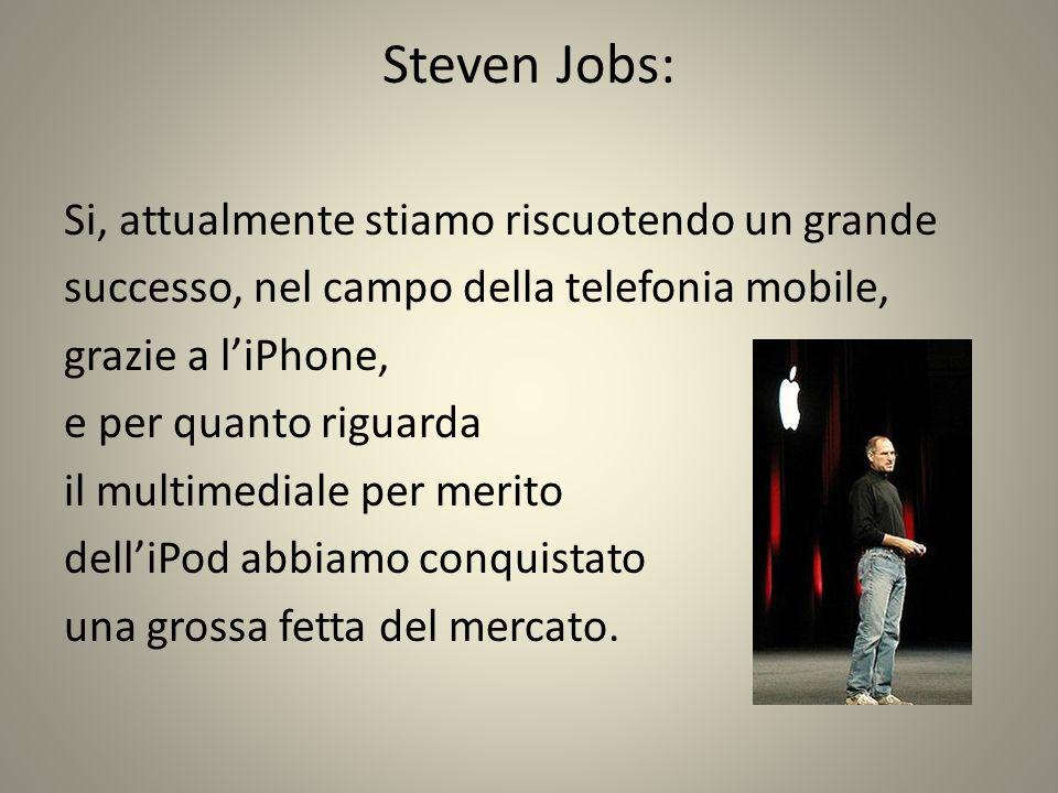 Steven Jobs: Si, attualmente stiamo riscuotendo un grande successo, nel campo della telefonia mobile, grazie a liPhone, e per quanto riguarda il multimediale per merito delliPod abbiamo conquistato una grossa fetta del mercato.