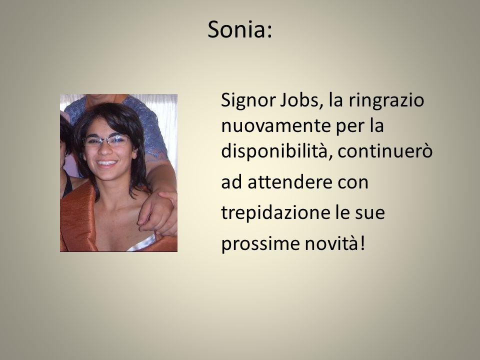 Sonia: Signor Jobs, la ringrazio nuovamente per la disponibilità, continuerò ad attendere con trepidazione le sue prossime novità!