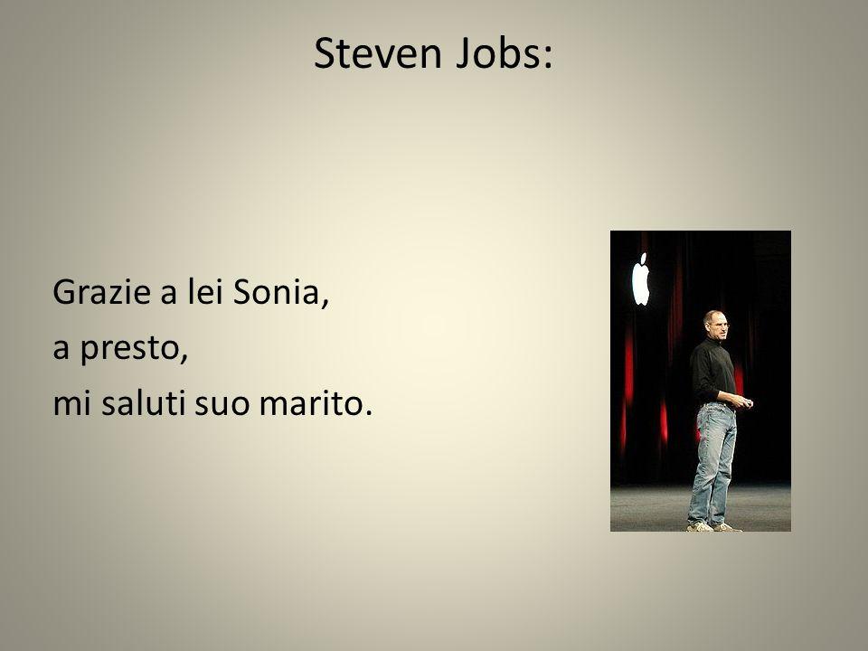 Steven Jobs: Grazie a lei Sonia, a presto, mi saluti suo marito.