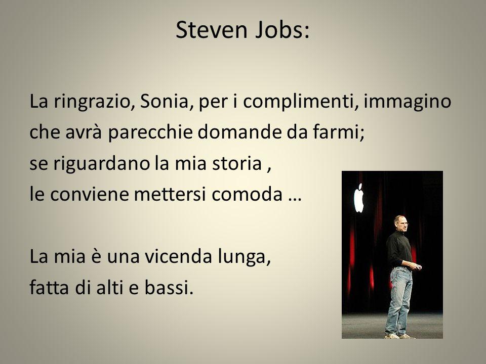 Steven Jobs: La ringrazio, Sonia, per i complimenti, immagino che avrà parecchie domande da farmi; se riguardano la mia storia, le conviene mettersi comoda … La mia è una vicenda lunga, fatta di alti e bassi.