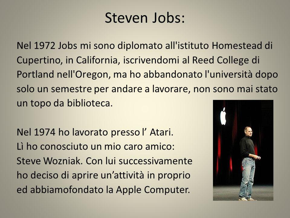 Steven Jobs: Nel 1972 Jobs mi sono diplomato all istituto Homestead di Cupertino, in California, iscrivendomi al Reed College di Portland nell Oregon, ma ho abbandonato l università dopo solo un semestre per andare a lavorare, non sono mai stato un topo da biblioteca.