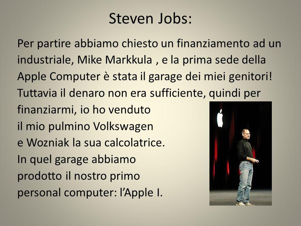 Steven Jobs: Per partire abbiamo chiesto un finanziamento ad un industriale, Mike Markkula, e la prima sede della Apple Computer è stata il garage dei miei genitori.