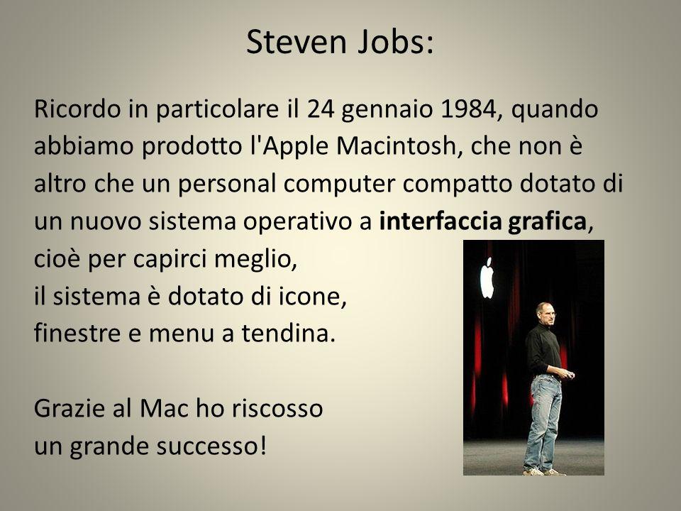 Steven Jobs: Ricordo in particolare il 24 gennaio 1984, quando abbiamo prodotto l Apple Macintosh, che non è altro che un personal computer compatto dotato di un nuovo sistema operativo a interfaccia grafica, cioè per capirci meglio, il sistema è dotato di icone, finestre e menu a tendina.