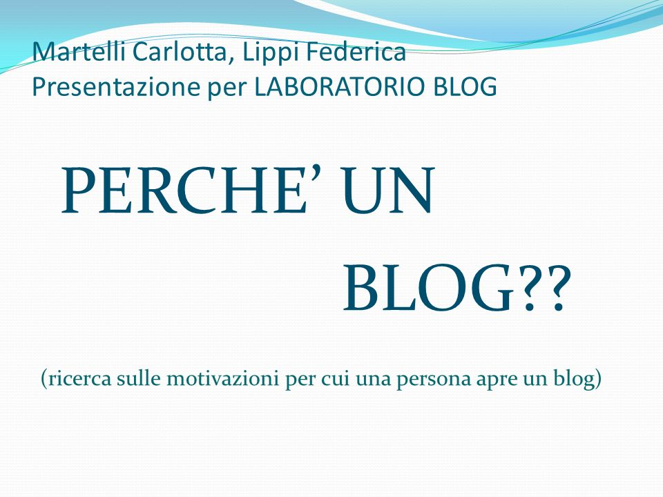 Martelli Carlotta, Lippi Federica Presentazione per LABORATORIO BLOG PERCHE UN BLOG?? (ricerca sulle motivazioni per cui una persona apre un blog)