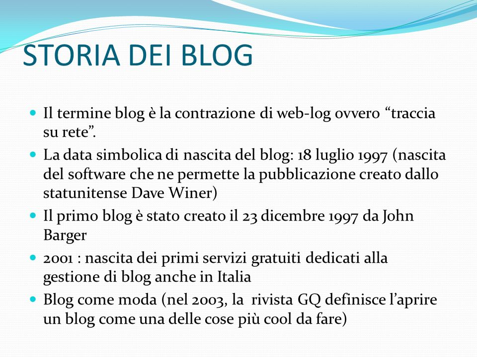 STORIA DEI BLOG Il termine blog è la contrazione di web-log ovvero traccia su rete. La data simbolica di nascita del blog: 18 luglio 1997 (nascita del