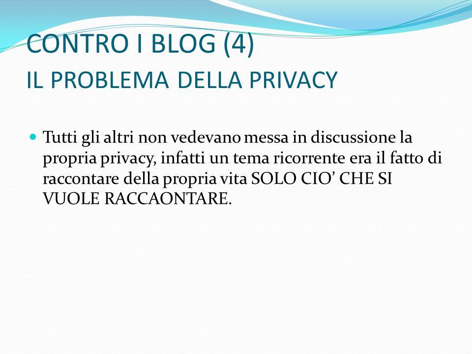 CONTRO I BLOG (4) IL PROBLEMA DELLA PRIVACY Tutti gli altri non vedevano messa in discussione la propria privacy, infatti un tema ricorrente era il fa