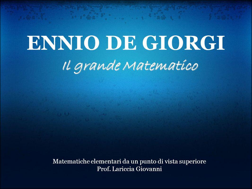 ENNIO DE GIORGI Il grande Matematico Matematiche elementari da un punto di vista superiore Prof. Lariccia Giovanni