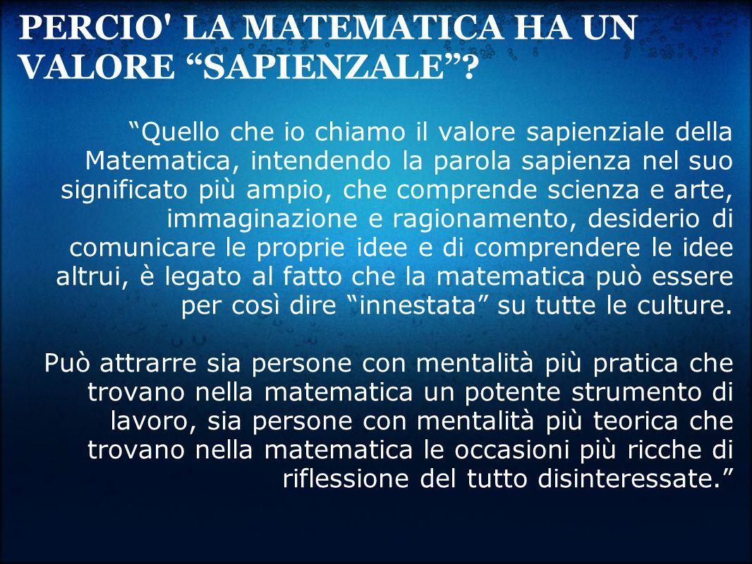 PERCIO' LA MATEMATICA HA UN VALORE SAPIENZALE? Quello che io chiamo il valore sapienziale della Matematica, intendendo la parola sapienza nel suo sign