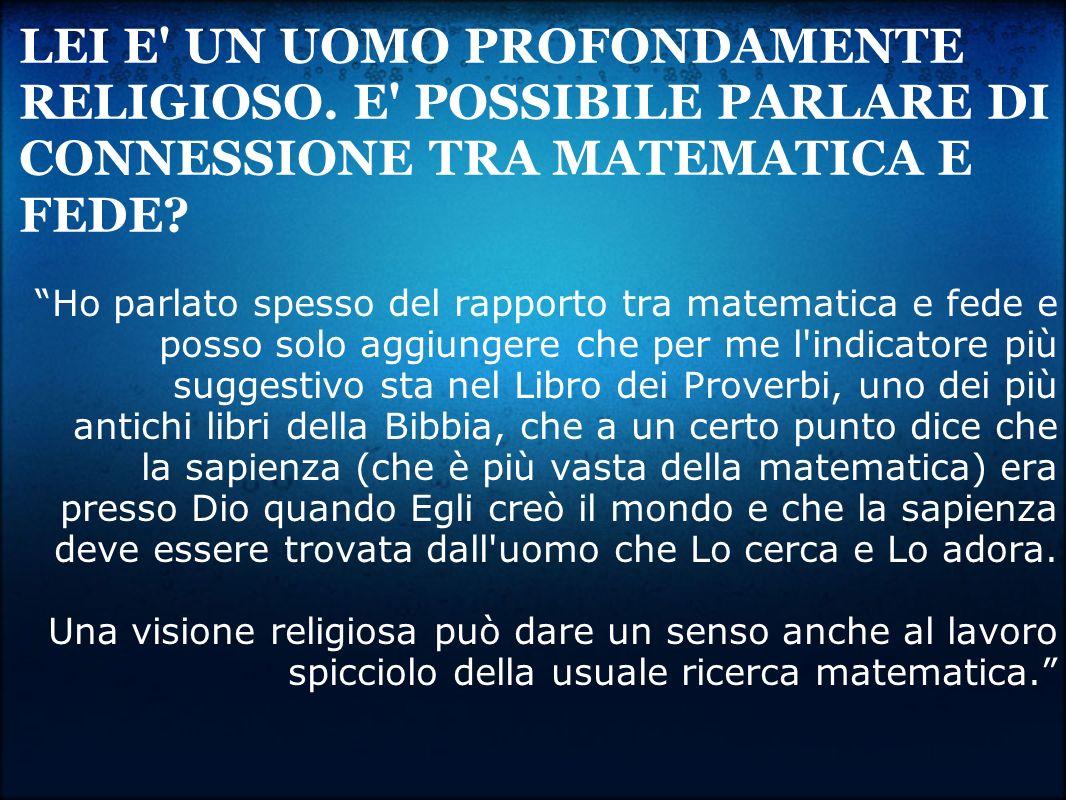 LEI E' UN UOMO PROFONDAMENTE RELIGIOSO. E' POSSIBILE PARLARE DI CONNESSIONE TRA MATEMATICA E FEDE? Ho parlato spesso del rapporto tra matematica e fed