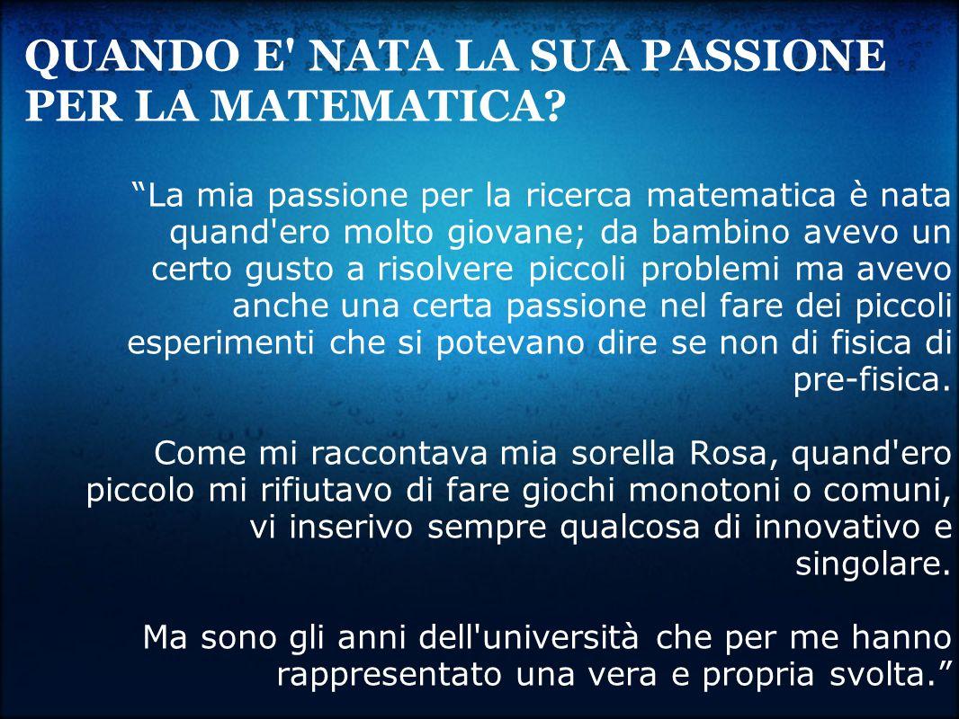 La mia passione per la ricerca matematica è nata quand'ero molto giovane; da bambino avevo un certo gusto a risolvere piccoli problemi ma avevo anche