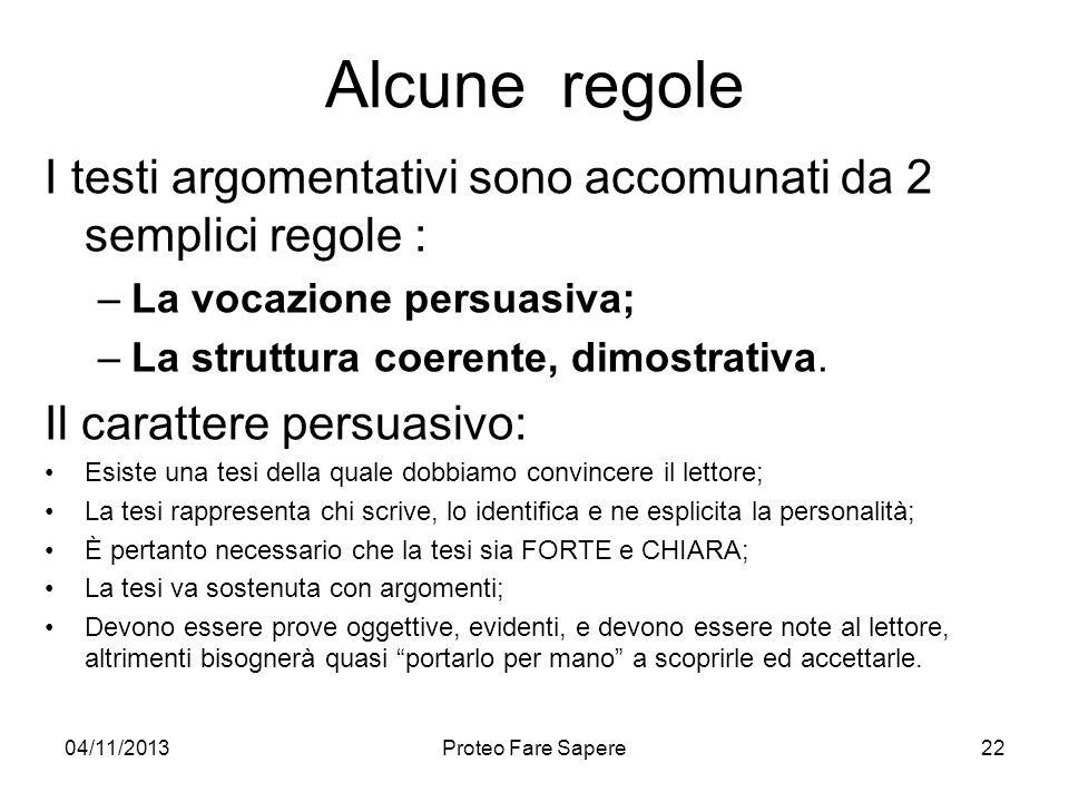 04/11/2013Proteo Fare Sapere Alcune regole I testi argomentativi sono accomunati da 2 semplici regole : –La vocazione persuasiva; –La struttura coeren