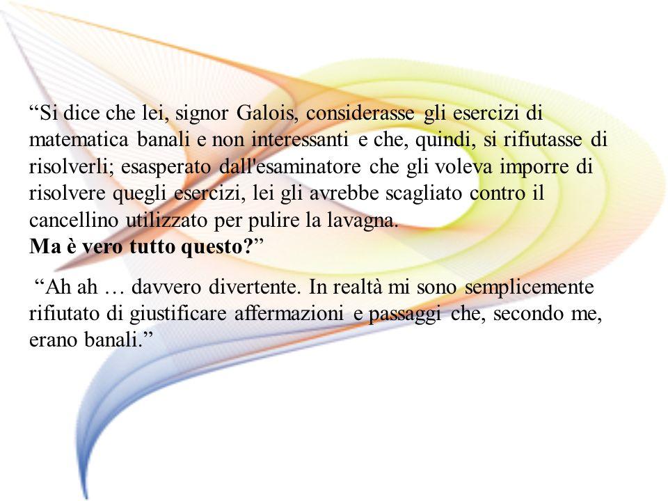 Si dice che lei, signor Galois, considerasse gli esercizi di matematica banali e non interessanti e che, quindi, si rifiutasse di risolverli; esaspera
