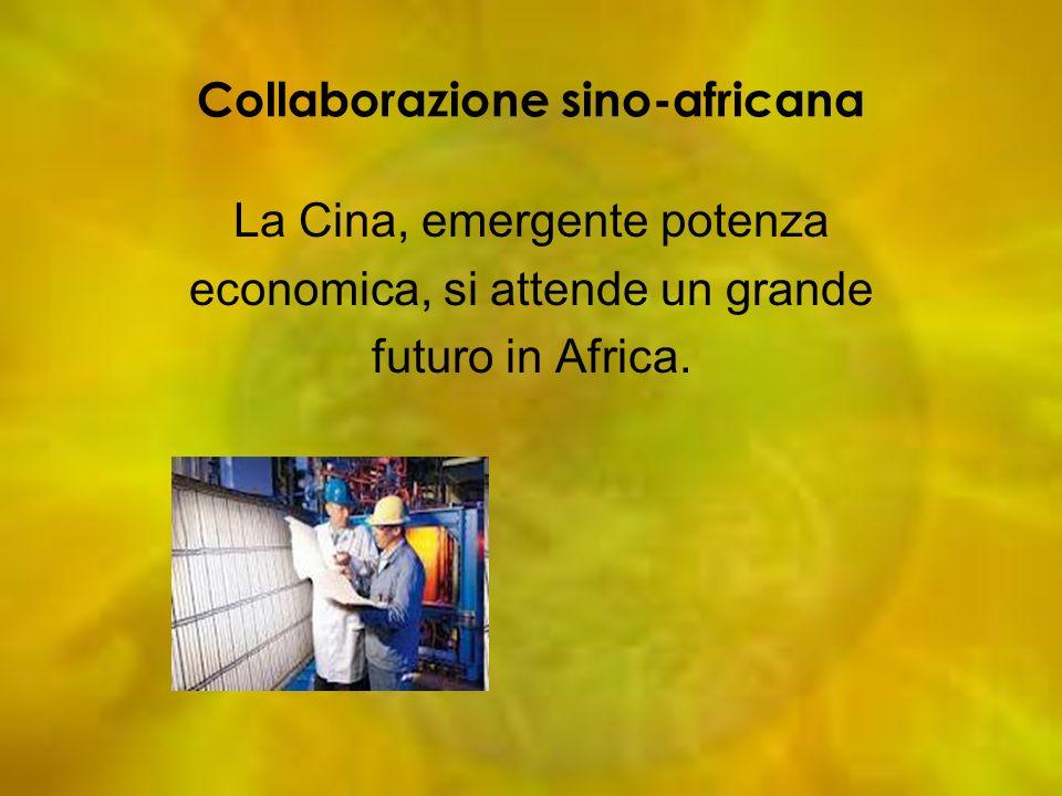 Collaborazione sino-africana La Cina, emergente potenza economica, si attende un grande futuro in Africa.