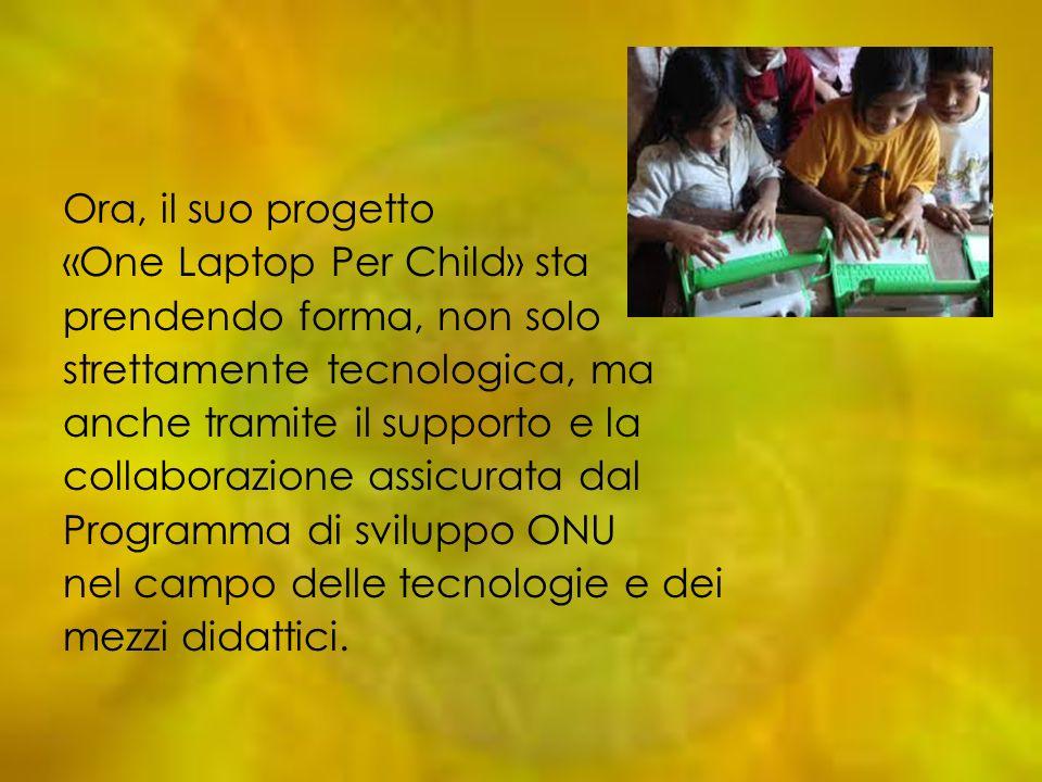 Ora, il suo progetto «One Laptop Per Child» sta prendendo forma, non solo strettamente tecnologica, ma anche tramite il supporto e la collaborazione a