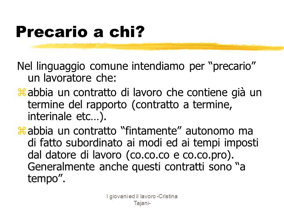 I giovani ed il lavoro -Cristina Tajani- Precario a chi? Nel linguaggio comune intendiamo per precario un lavoratore che: zabbia un contratto di lavor