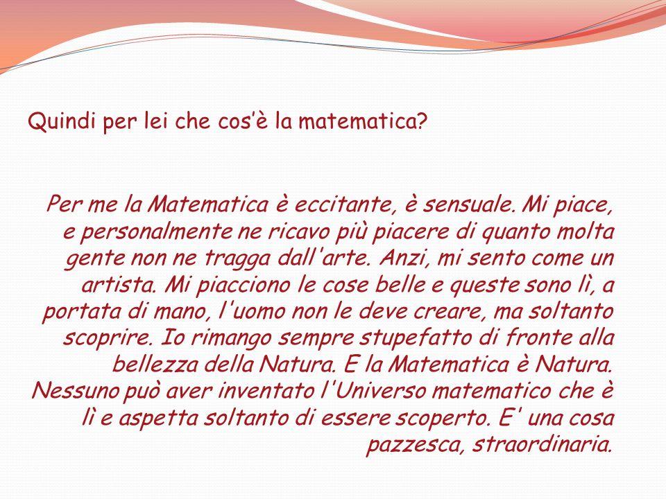 Quindi per lei che cosè la matematica? Per me la Matematica è eccitante, è sensuale. Mi piace, e personalmente ne ricavo più piacere di quanto molta g