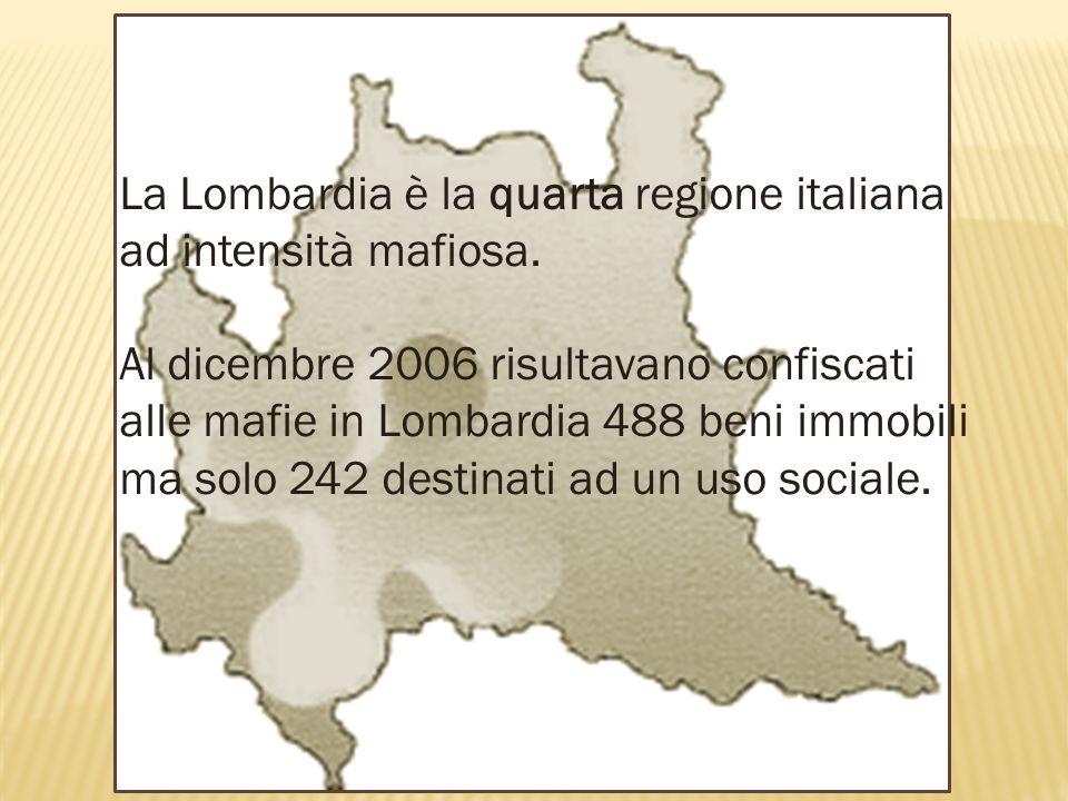 La Lombardia è la quarta regione italiana ad intensità mafiosa. Al dicembre 2006 risultavano confiscati alle mafie in Lombardia 488 beni immobili ma s