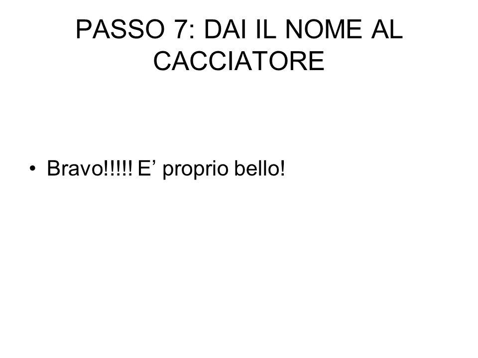 PASSO 7: DAI IL NOME AL CACCIATORE Bravo!!!!! E proprio bello!