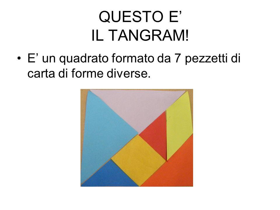 QUESTO E IL TANGRAM! E un quadrato formato da 7 pezzetti di carta di forme diverse.