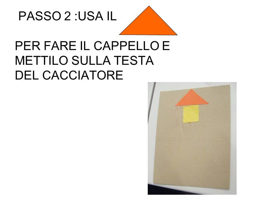 PASSO 2 :USA IL PER FARE IL CAPPELLO E METTILO SULLA TESTA DEL CACCIATORE
