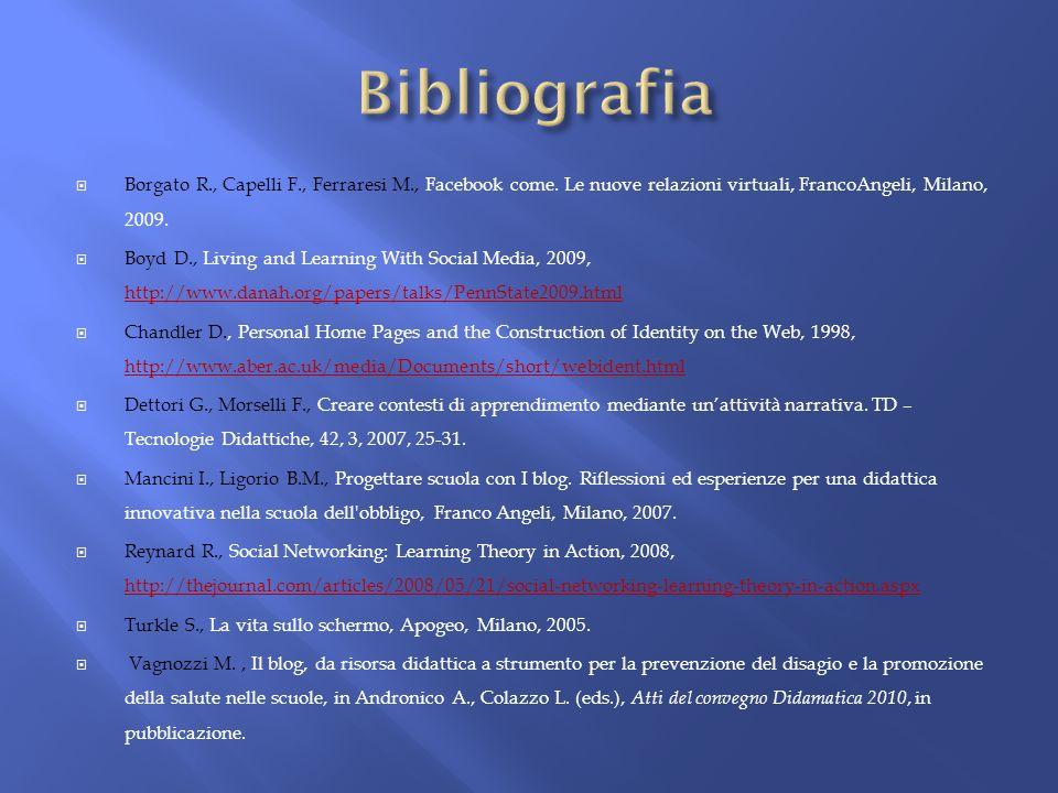 Borgato R., Capelli F., Ferraresi M., Facebook come. Le nuove relazioni virtuali, FrancoAngeli, Milano, 2009. Boyd D., Living and Learning With Social