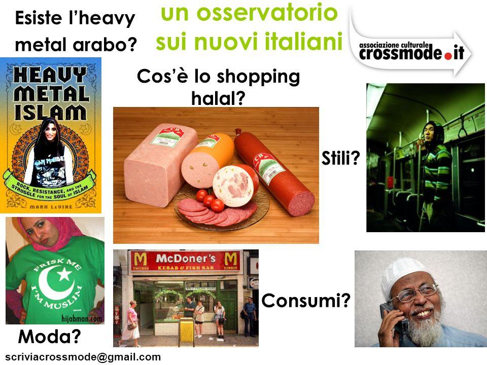 scriviacrossmode@gmail.com Cosè lo shopping halal? Esiste lheavy metal arabo? Moda? Consumi? un osservatorio sui nuovi italiani Stili?