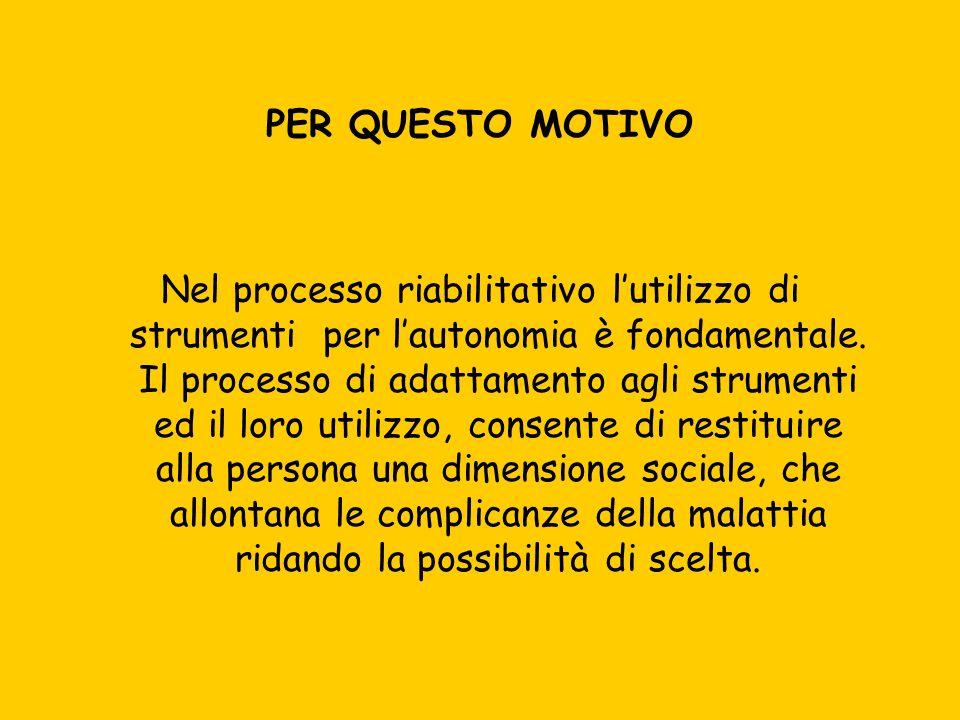 PER QUESTO MOTIVO Nel processo riabilitativo lutilizzo di strumenti per lautonomia è fondamentale. Il processo di adattamento agli strumenti ed il lor