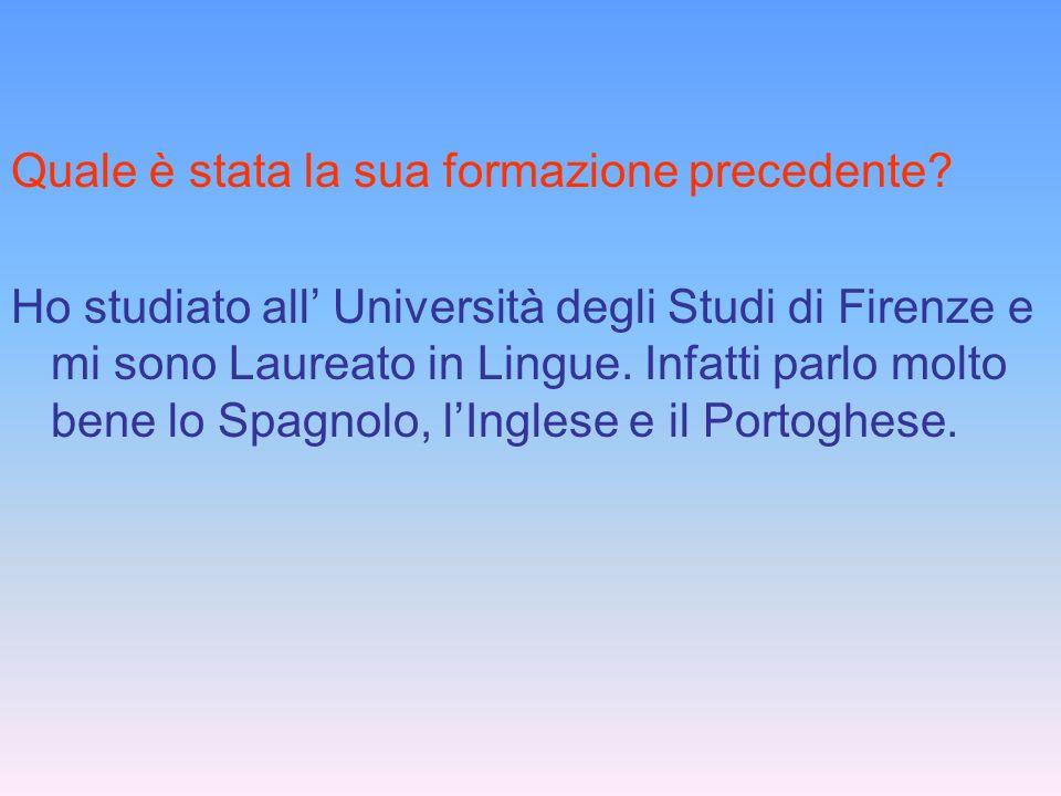 Quale è stata la sua formazione precedente? Ho studiato all Università degli Studi di Firenze e mi sono Laureato in Lingue. Infatti parlo molto bene l