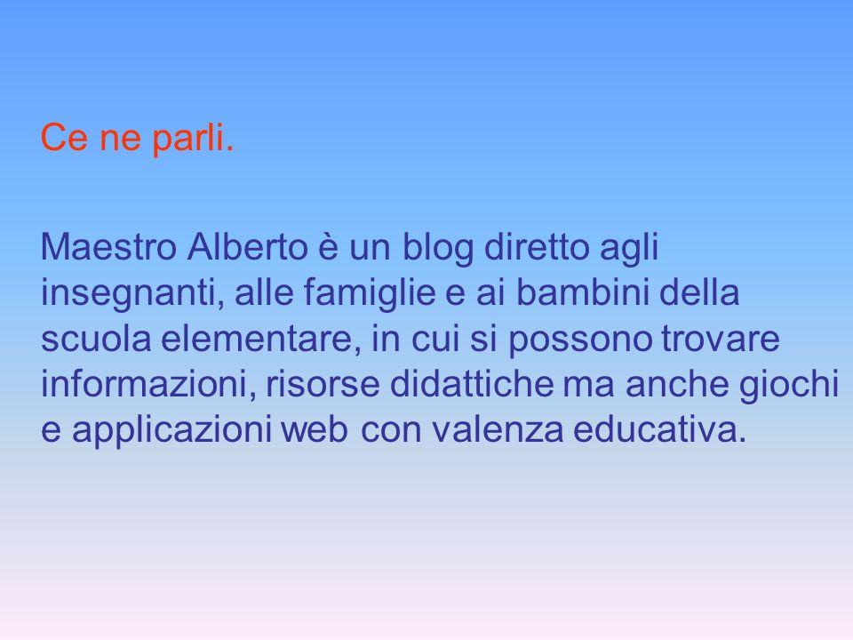 Ce ne parli. Maestro Alberto è un blog diretto agli insegnanti, alle famiglie e ai bambini della scuola elementare, in cui si possono trovare informaz