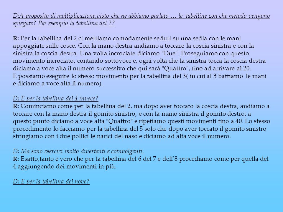 D:A proposito di moltiplicazione,visto che ne abbiamo parlato … le tabelline con che metodo vengono spiegate? Per esempio la tabellina del 2? R: Per l