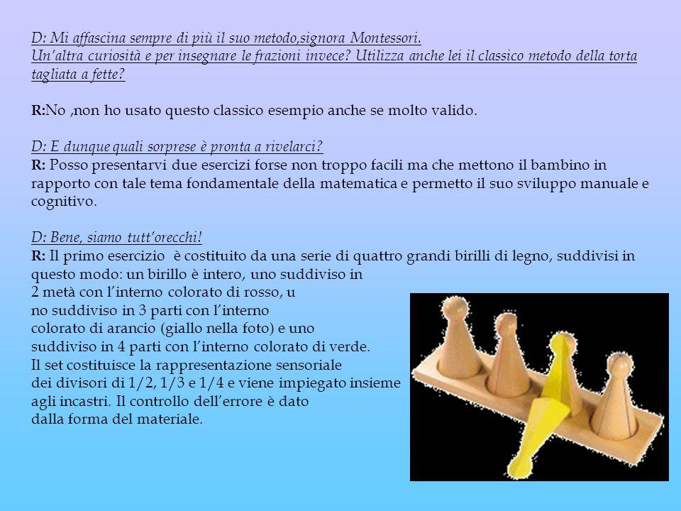 D: Mi affascina sempre di più il suo metodo,signora Montessori. Unaltra curiosità e per insegnare le frazioni invece? Utilizza anche lei il classico m