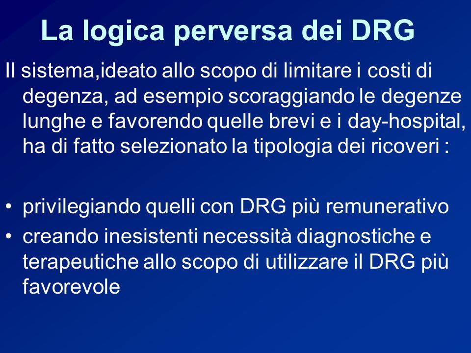 La logica perversa dei DRG Il sistema,ideato allo scopo di limitare i costi di degenza, ad esempio scoraggiando le degenze lunghe e favorendo quelle brevi e i day-hospital, ha di fatto selezionato la tipologia dei ricoveri : privilegiando quelli con DRG più remunerativo creando inesistenti necessità diagnostiche e terapeutiche allo scopo di utilizzare il DRG più favorevole