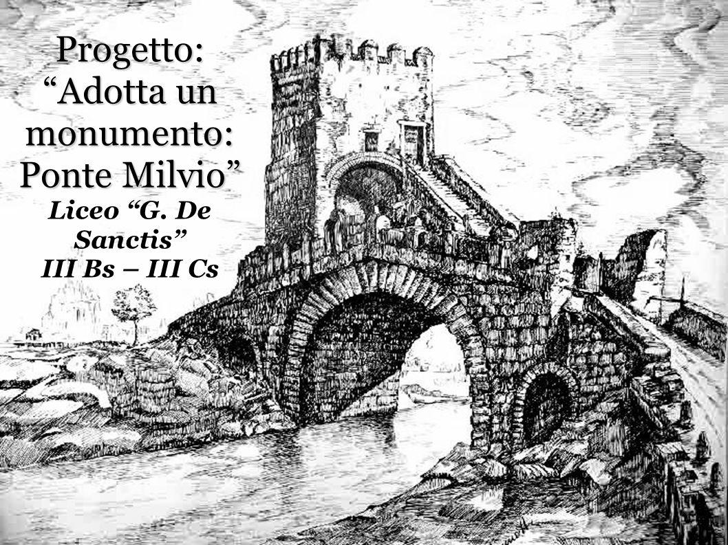 Progetto: Adotta un monumento: Ponte Milvio Progetto: Adotta un monumento: Ponte Milvio Liceo G. De Sanctis III Bs – III Cs