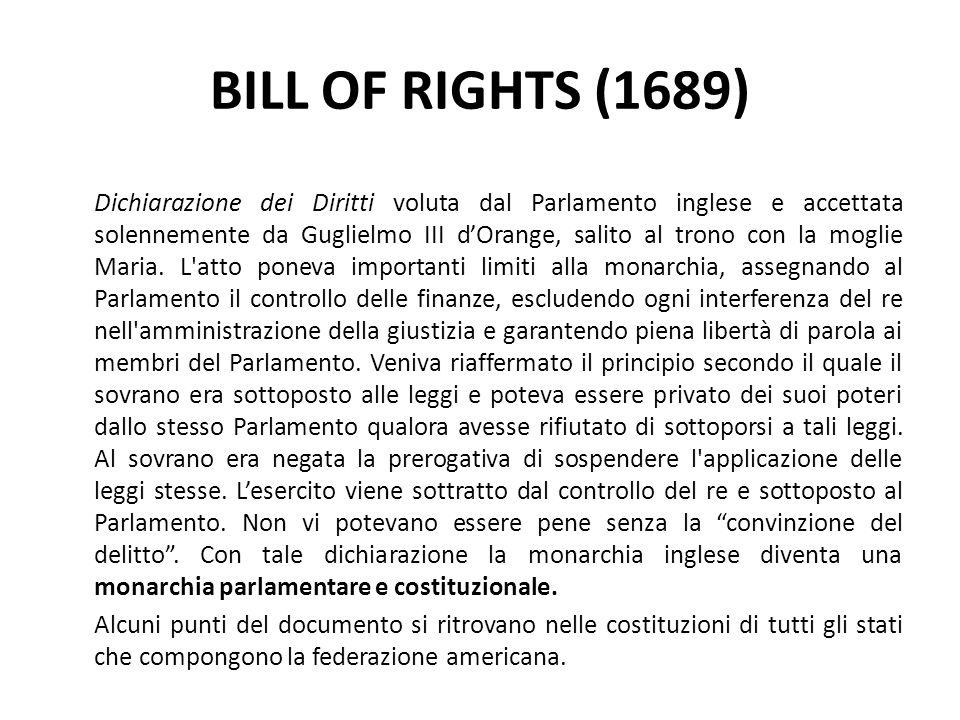 BILL OF RIGHTS (1689) Dichiarazione dei Diritti voluta dal Parlamento inglese e accettata solennemente da Guglielmo III dOrange, salito al trono con l