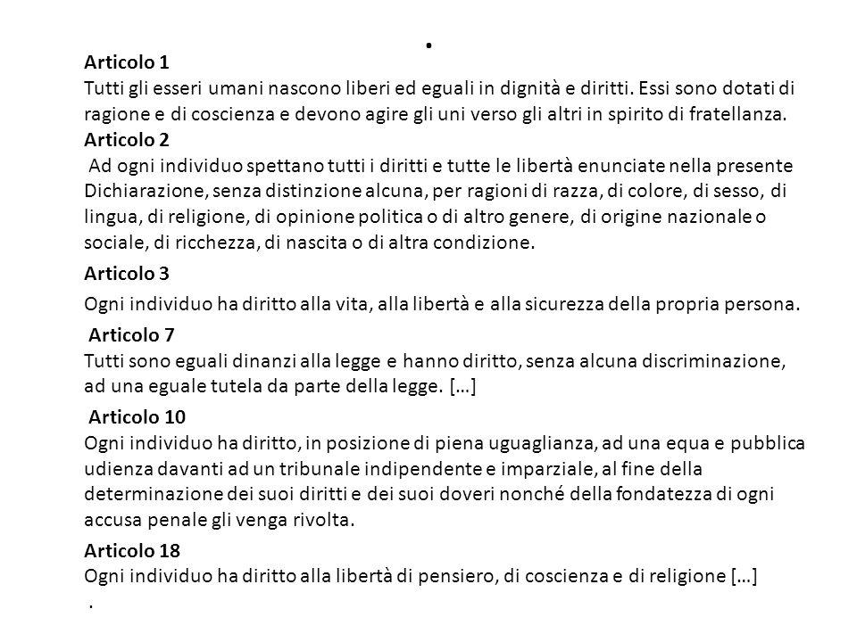 . Articolo 1 Tutti gli esseri umani nascono liberi ed eguali in dignità e diritti. Essi sono dotati di ragione e di coscienza e devono agire gli uni v