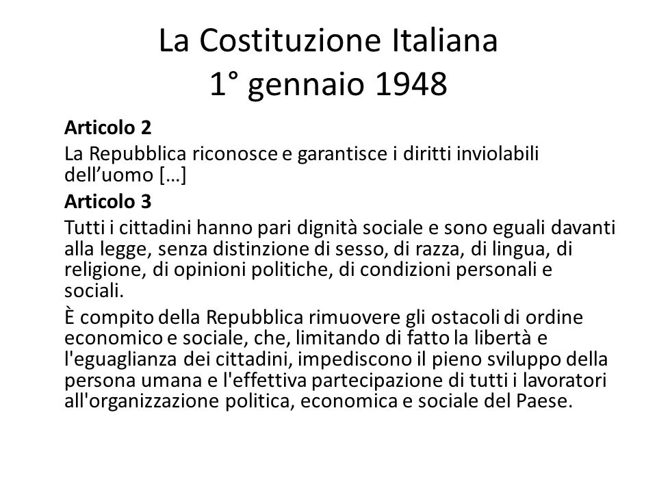 La Costituzione Italiana 1° gennaio 1948 Articolo 2 La Repubblica riconosce e garantisce i diritti inviolabili delluomo […] Articolo 3 Tutti i cittadi